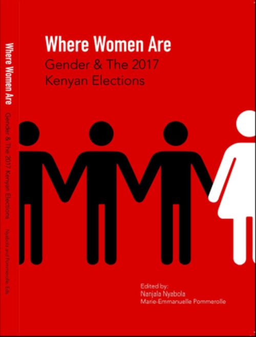 Where Women Are: Gender & The 2017 Kenyan Elections, edited by Nanjala Nyabola ann Marie-Emmanuelle Pommerolle